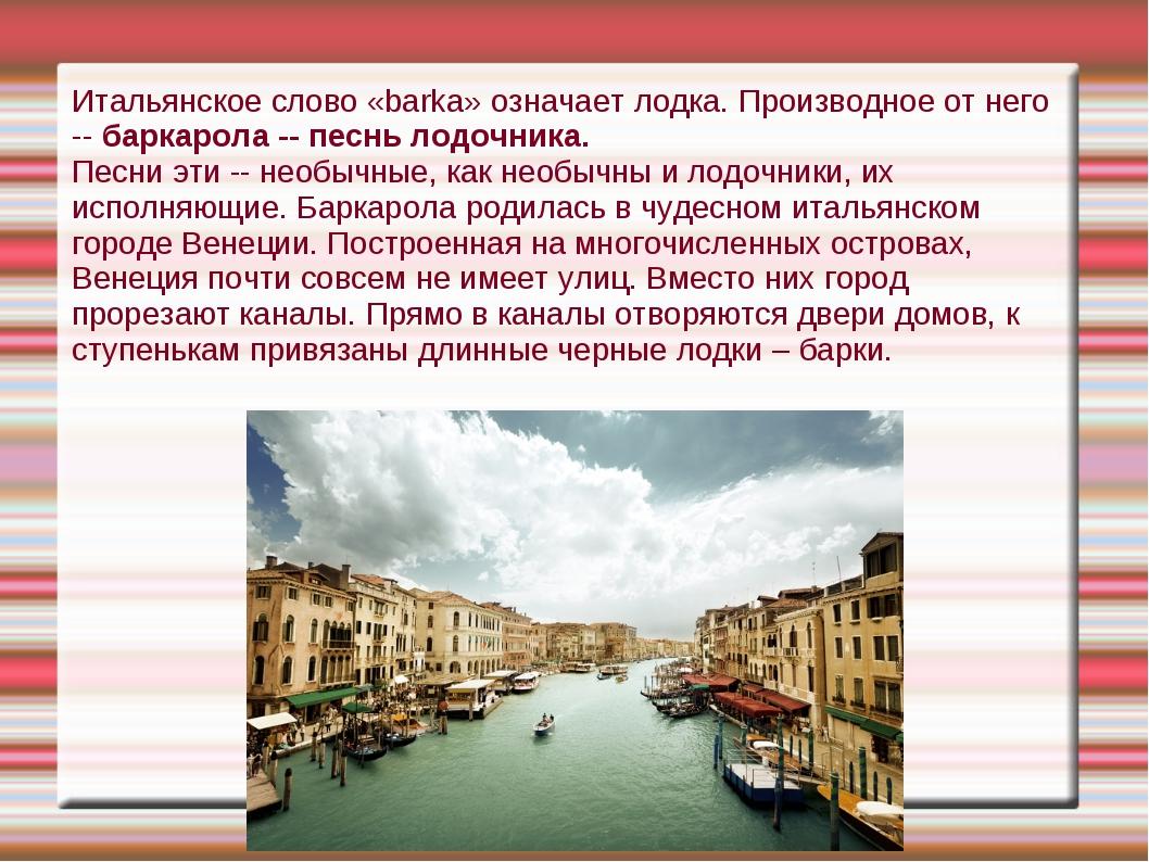 Итальянское слово «barka» означает лодка. Производное от него -- баркарола --...