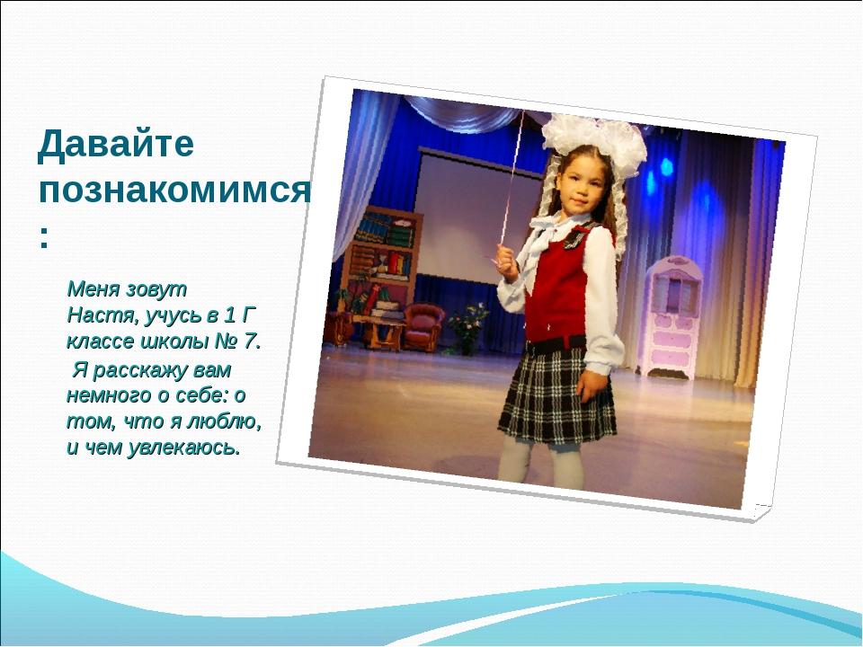Давайте познакомимся: Меня зовут Настя, учусь в 1 Г классе школы № 7. Я расск...
