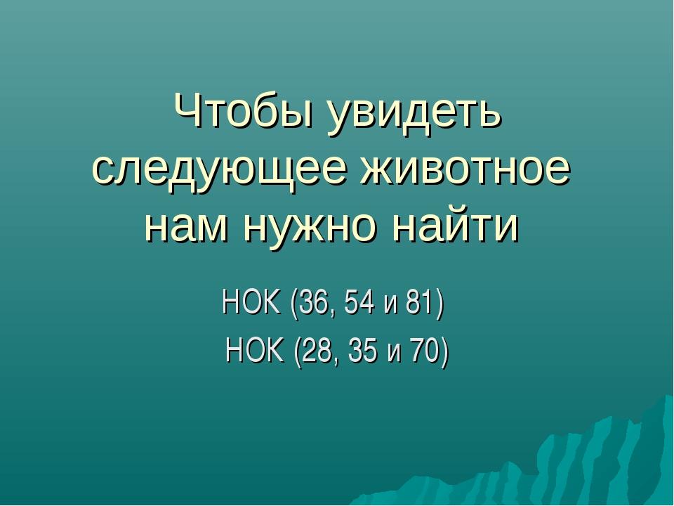 Чтобы увидеть следующее животное нам нужно найти НОК (36, 54 и 81) НОК (28, 3...
