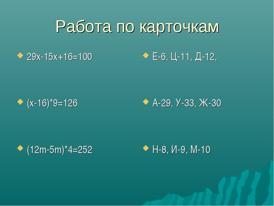 Работа по карточкам 29х-15х+16=100 (х-16)*9=126 (12m-5m)*4=252 Е-6, Ц-11, Д-1...