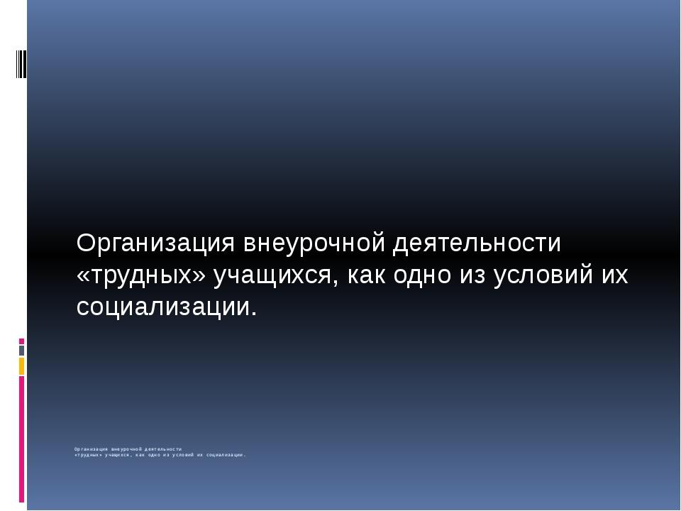 Организация внеурочной деятельности «трудных» учащихся, как одно из условий...