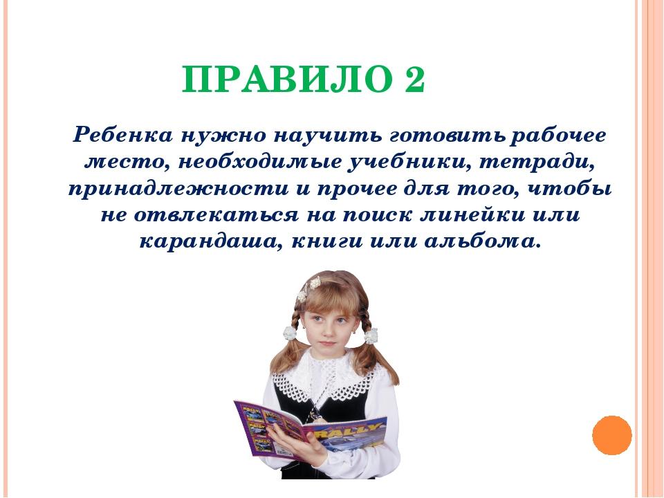 ПРАВИЛО 2 Ребенка нужно научить готовить рабочее место, необходимые учебники,...