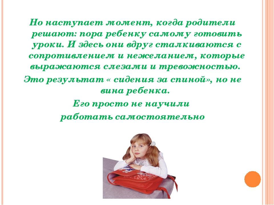 Но наступает момент, когда родители решают: пора ребенку самому готовить урок...
