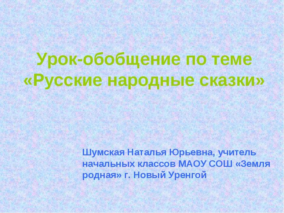 Урок-обобщение по теме «Русские народные сказки» Шумская Наталья Юрьевна, учи...