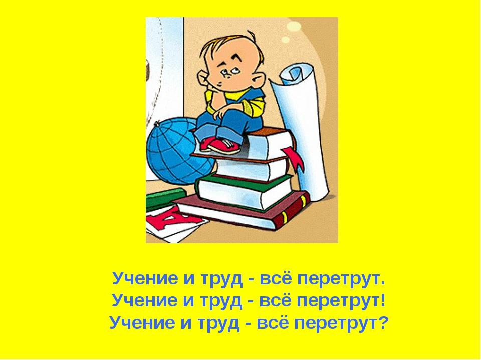 Учение и труд - всё перетрут. Учение и труд - всё перетрут! Учение и труд - в...