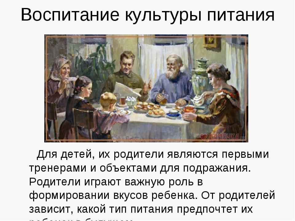 Воспитание культуры питания Для детей, их родители являются первыми тренерами...