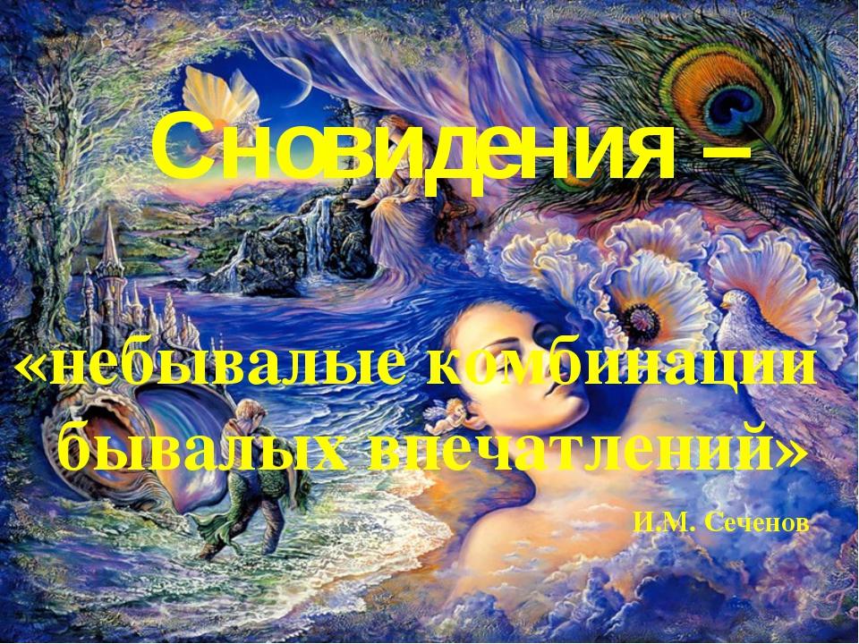 Сновидения – «небывалые комбинации бывалых впечатлений» И.М. Сеченов