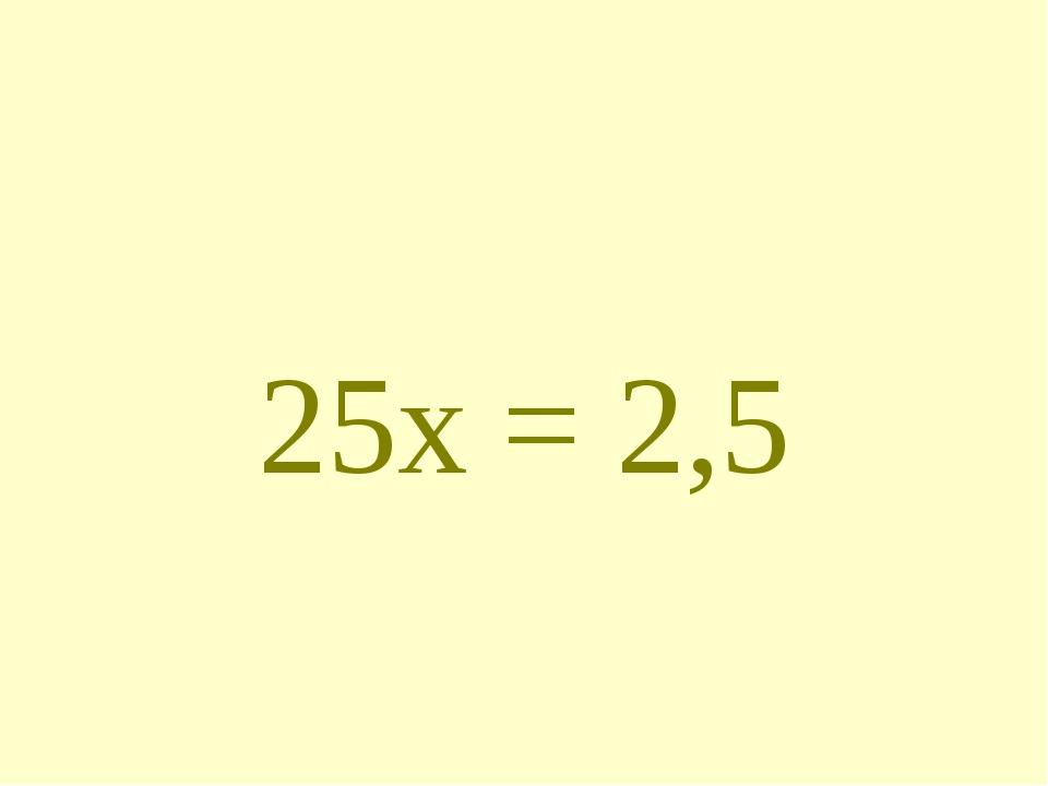 25х = 2,5