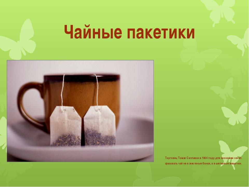Чайные пакетики Торговец Томас Салливан в 1904 году для экономии начал фасова...