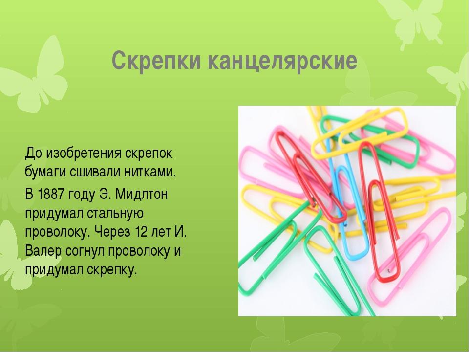 Скрепки канцелярские До изобретения скрепок бумаги сшивали нитками. В 1887 го...
