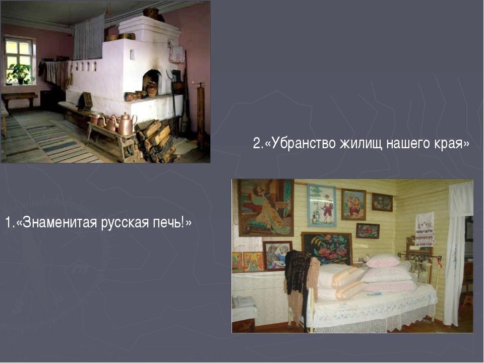 1.«Знаменитая русская печь!» 2.«Убранство жилищ нашего края»
