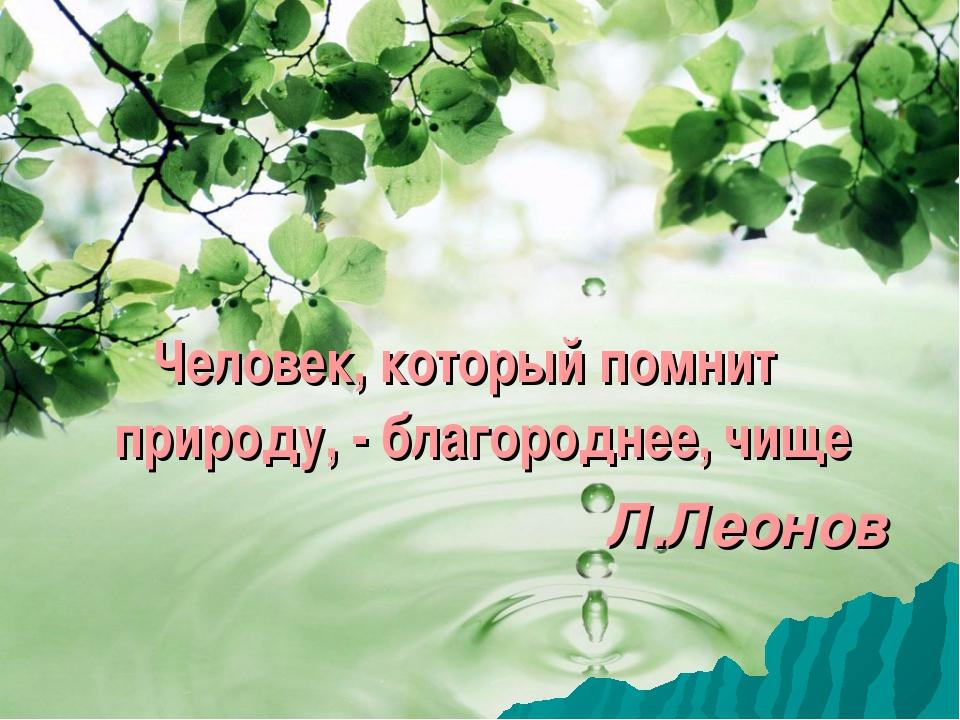 Человек, который помнит природу, - благороднее, чище Л.Леонов