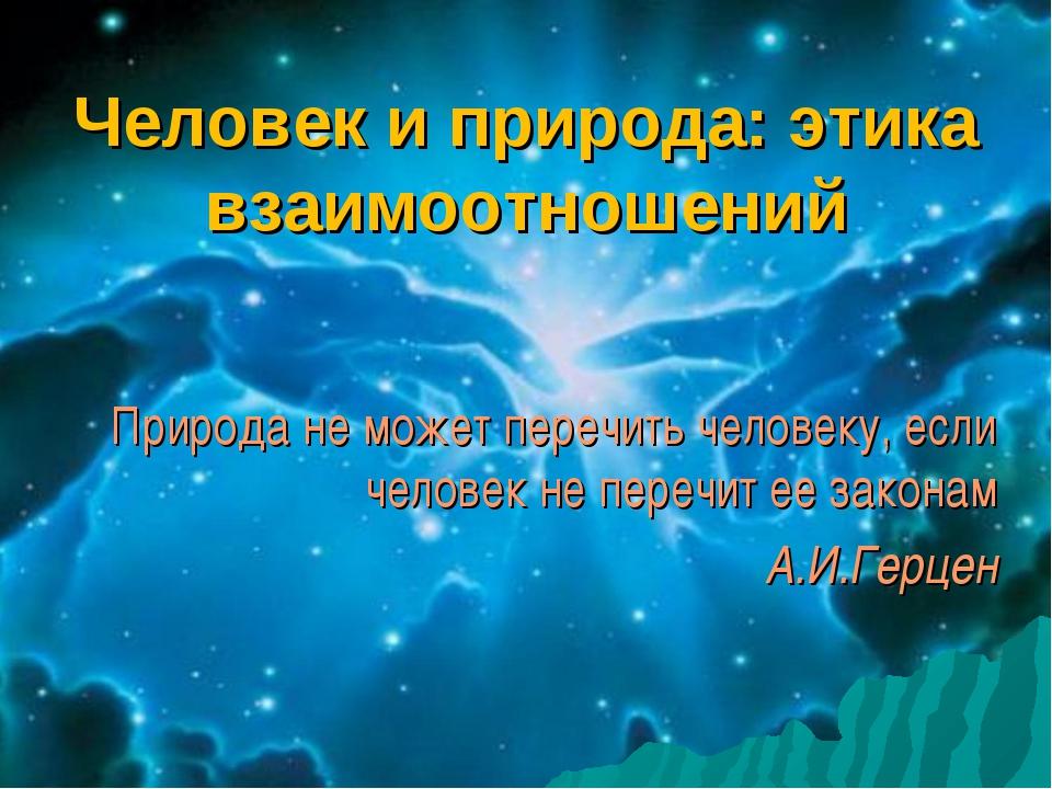 Человек и природа: этика взаимоотношений Природа не может перечить человеку,...