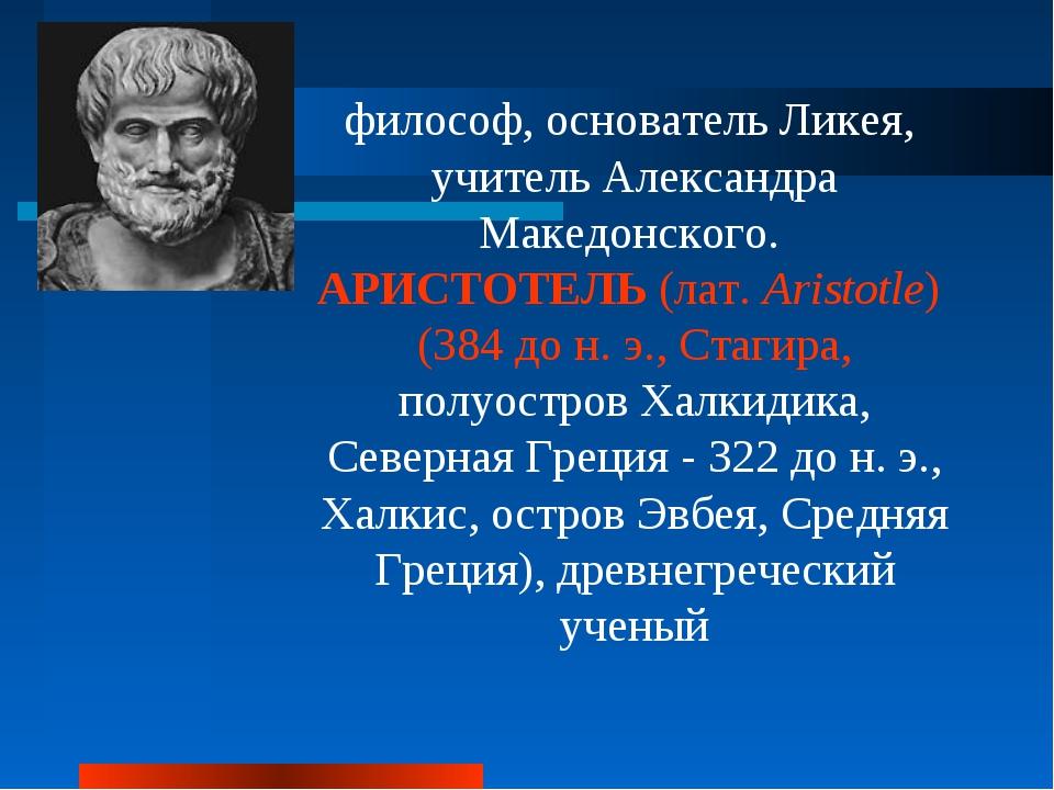 философ, основатель Ликея, учитель Александра Македонского. АРИСТОТЕЛЬ (лат....