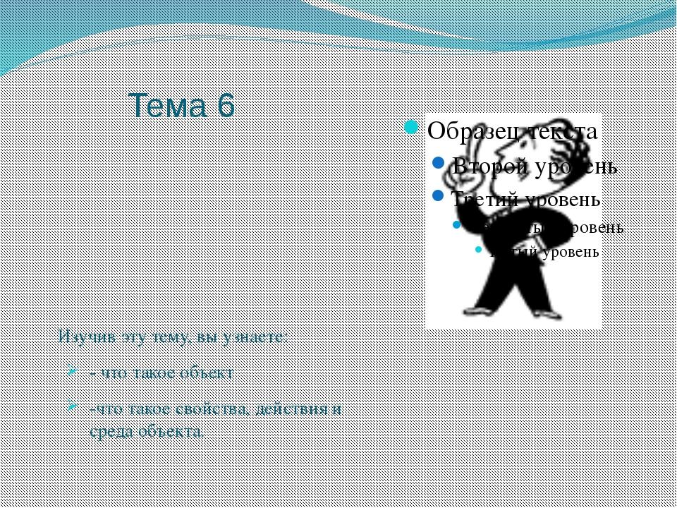 Тема 6 Изучив эту тему, вы узнаете: - что такое объект -что такое свойства,...