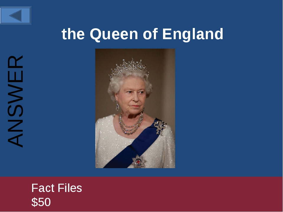 the Queen of England 		Fact Files					 		$50 ANSWER