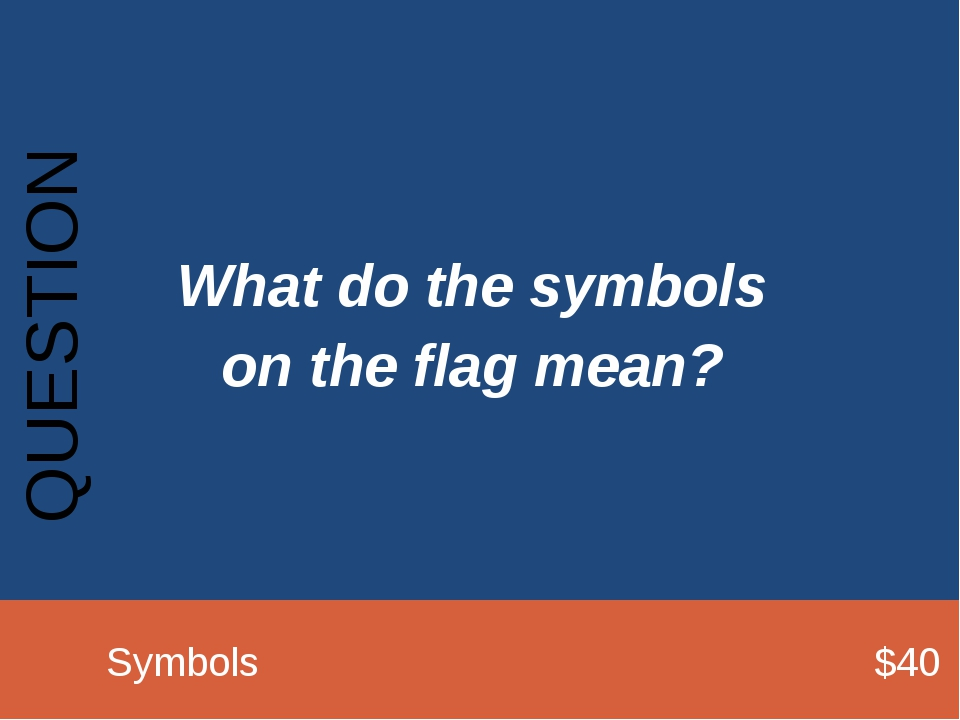 What do the symbols on the flag mean? QUESTION 		Symbols							$40