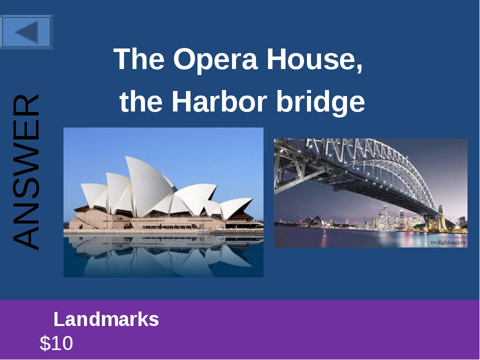 The Opera House, the Harbor bridge 		Landmarks						 $10 ANSWER
