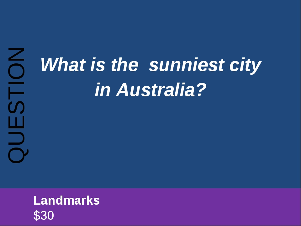 What is the sunniest city in Australia? QUESTION 		Landmarks							$30