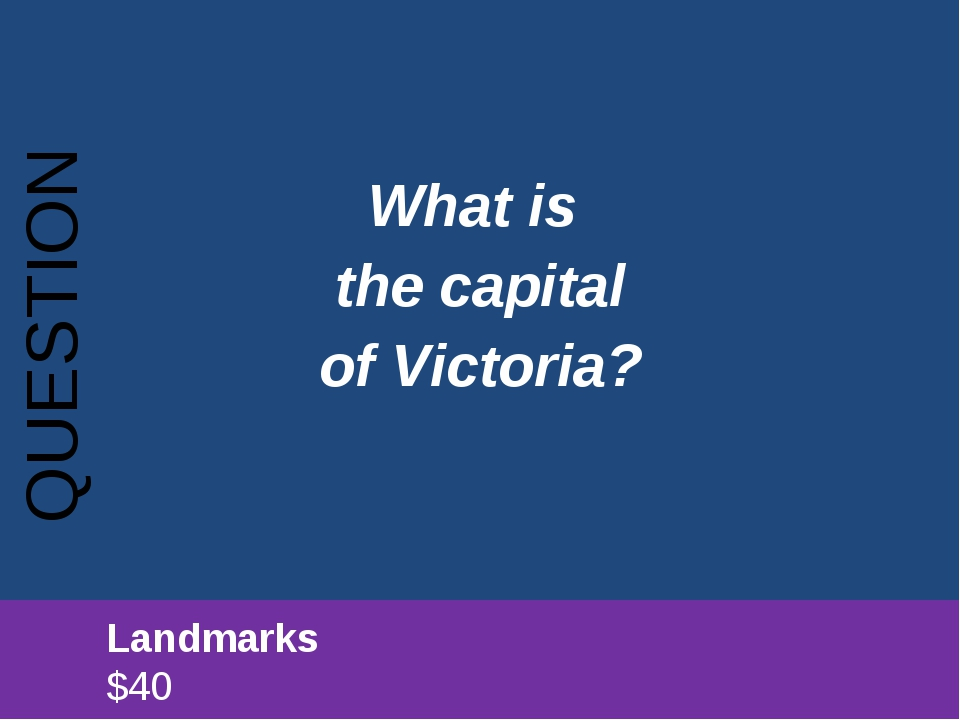 What is the capital of Victoria? QUESTION 		Landmarks							$40