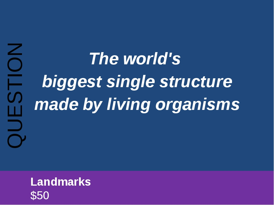 The world's biggest single structure made by living organisms QUESTION 		Land...