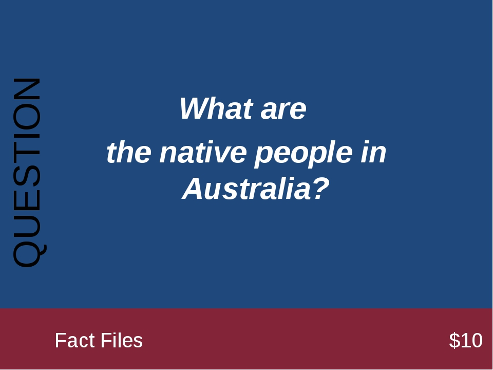 What are the native people in Australia? QUESTION 		Fact Files							$10