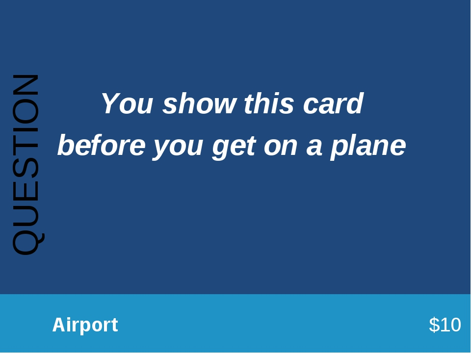 QUESTION 		Airport							$10 You show this card before you get on a plane