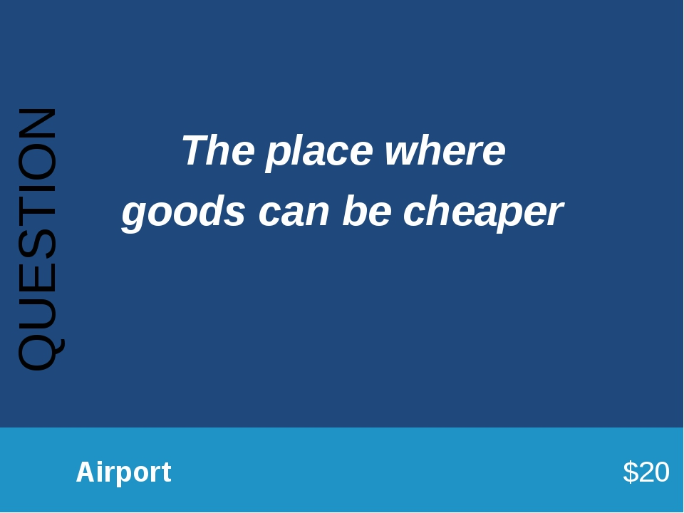 QUESTION 		Airport							$20 The place where goods can be cheaper