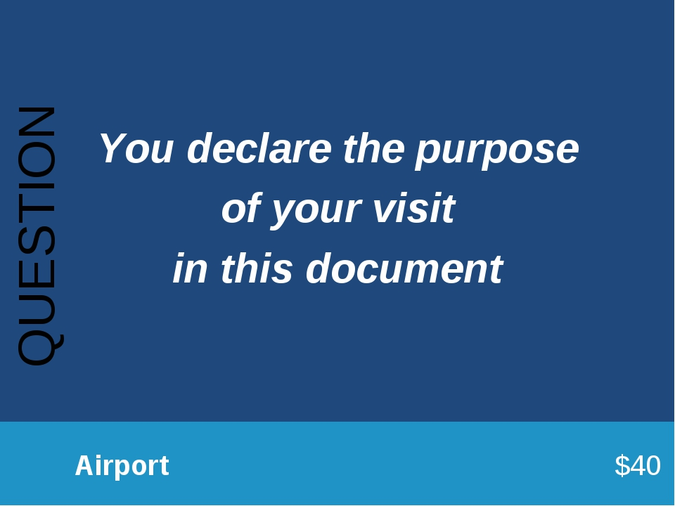 QUESTION 		Airport							$40 You declare the purpose of your visit in this do...