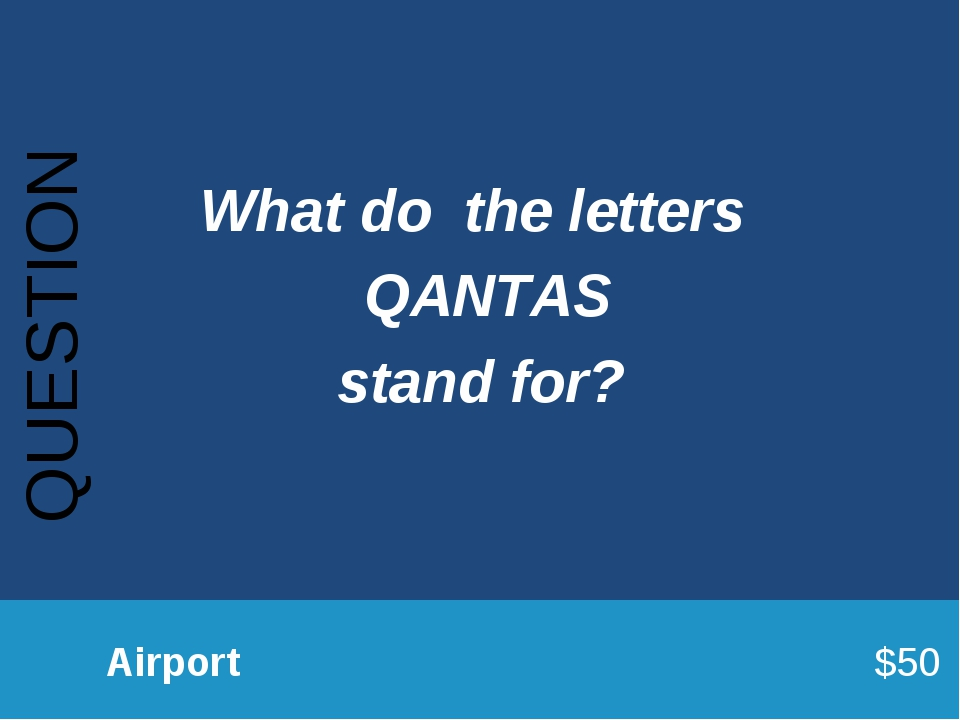 QUESTION 		Airport							$50 What do the letters QANTAS stand for?