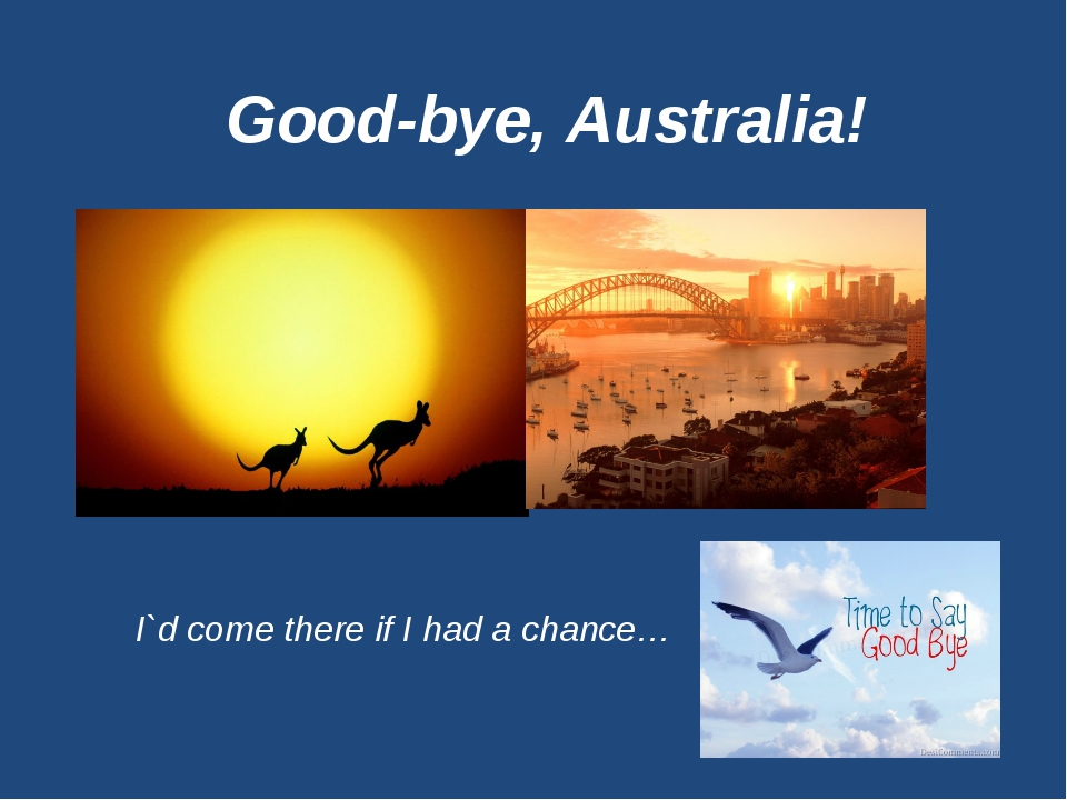 Good-bye, Australia! I`d come there if I had a chance…