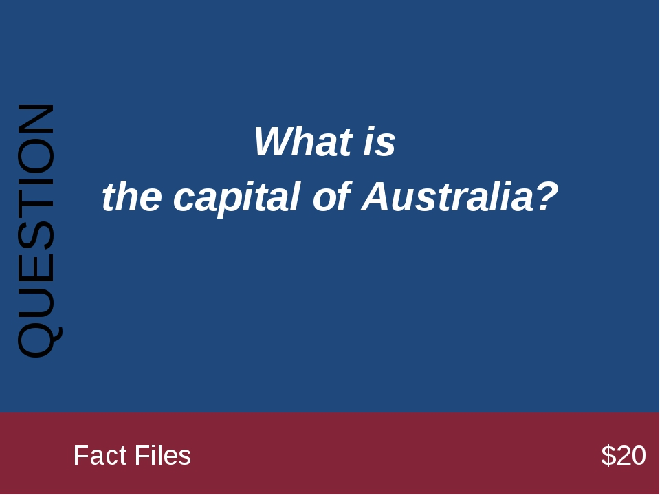 What is the capital of Australia? QUESTION 		Fact Files							$20