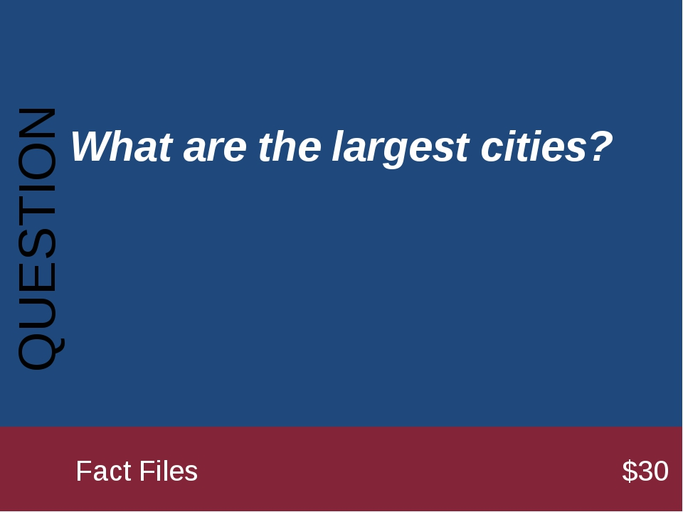 What are the largest cities? QUESTION 		Fact Files							$30