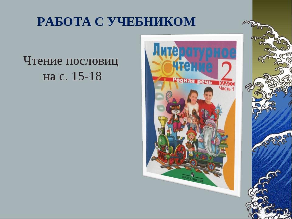 РАБОТА С УЧЕБНИКОМ Чтение пословиц на с. 15-18
