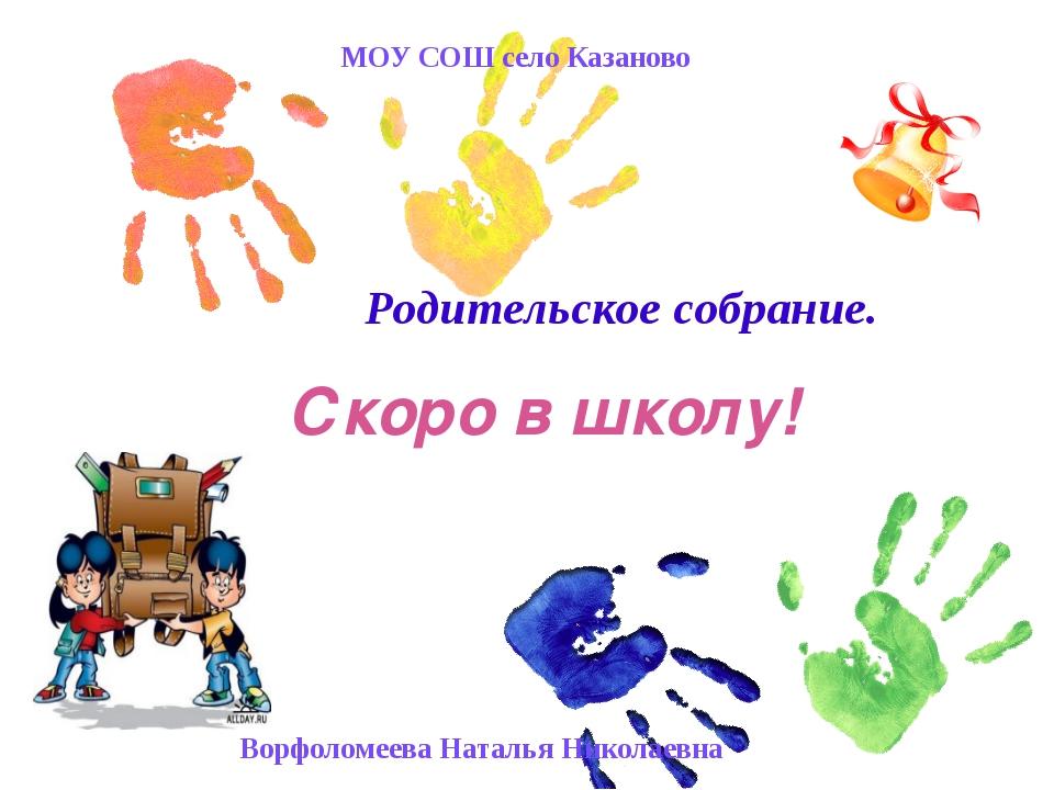 Скоро в школу! Родительское собрание. МОУ СОШ село Казаново Ворфоломеева Нат...