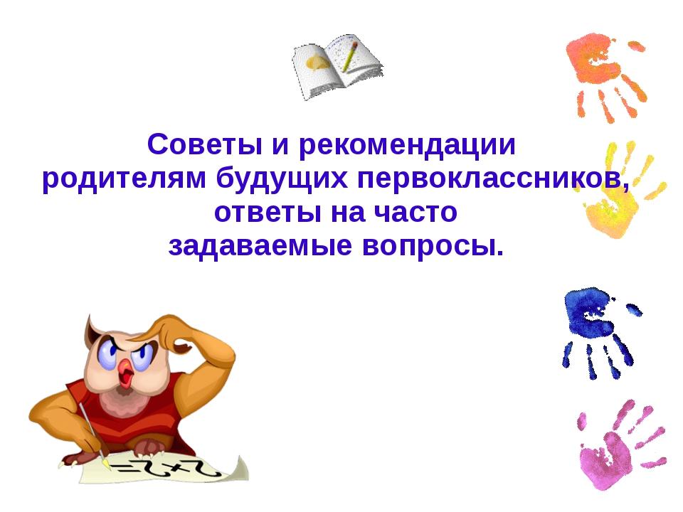 Советы и рекомендации родителям будущих первоклассников, ответы на часто зада...