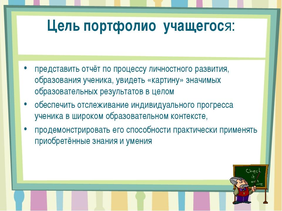 Цель портфолио учащегося: представить отчёт по процессу личностного развития,...