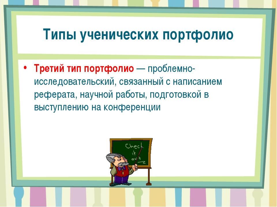 Типы ученических портфолио Третий тип портфолио — проблемно-исследовательский...