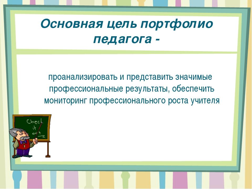 Основная цель портфолио педагога- проанализировать и представить значимые пр...