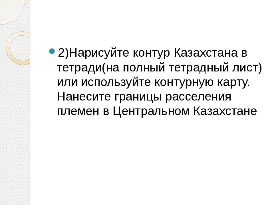 2)Нарисуйте контур Казахстана в тетради(на полный тетрадный лист) или исполь...