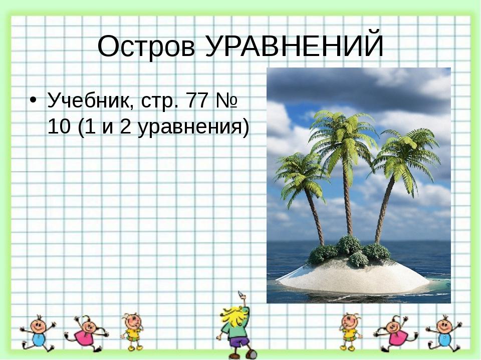 Остров УРАВНЕНИЙ Учебник, стр. 77 № 10 (1 и 2 уравнения)