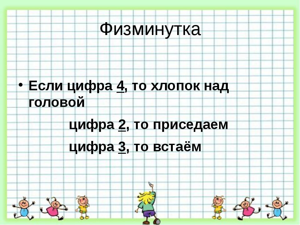 Физминутка Если цифра 4, то хлопок над головой цифра 2, то приседаем цифра 3,...