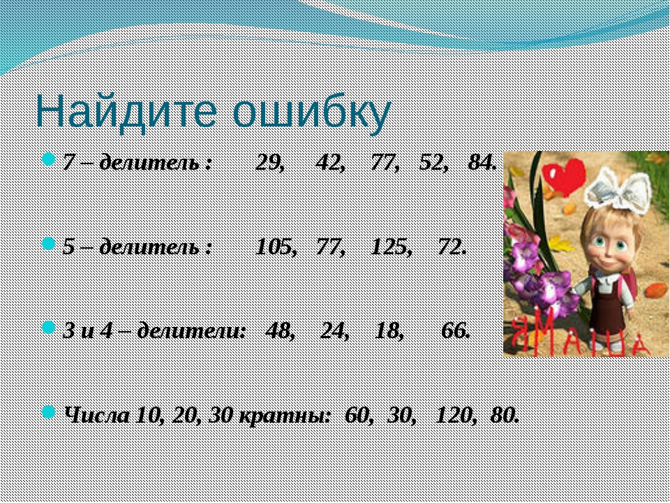 Найдите ошибку 7 – делитель : 29, 42, 77, 52, 84. 5 – делитель : 105, 77, 125...