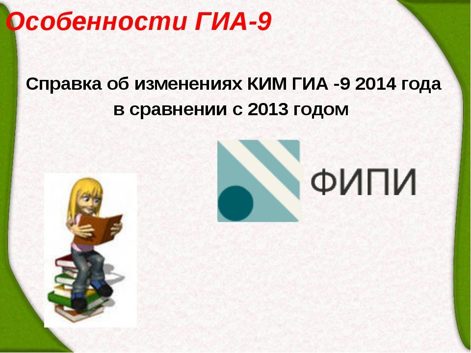 Особенности ГИА-9 Справка об изменениях КИМ ГИА -9 2014 года в сравнении с 20...