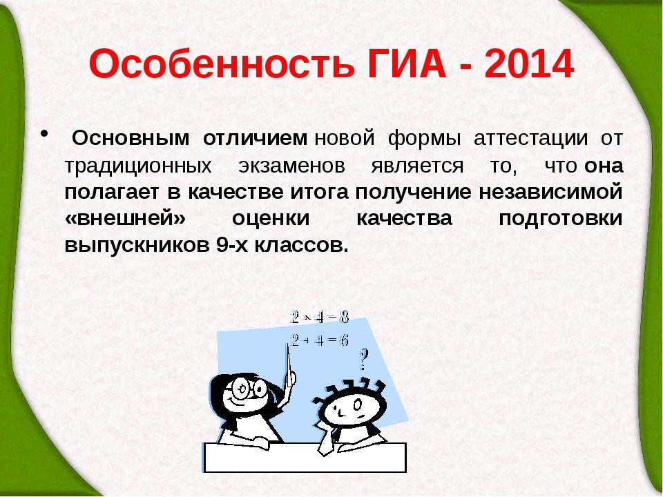 Особенность ГИА - 2014 Основным отличиемновой формы аттестации от традицион...