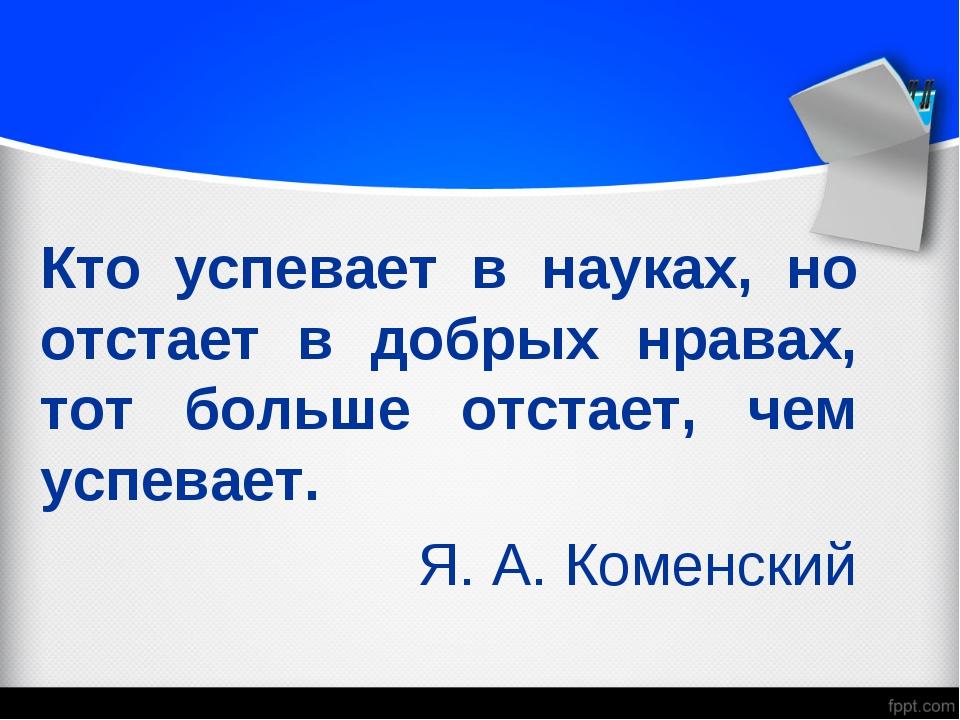 Кто успевает в науках, но отстает в добрых нравах, тот больше отстает, чем ус...