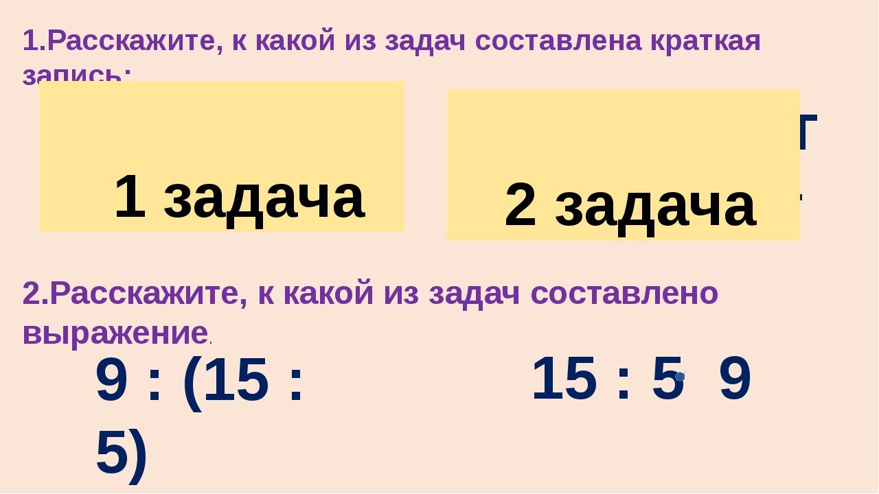 1.Расскажите, к какой из задач составлена краткая запись: 5 шт – 15 л 9 шт -...
