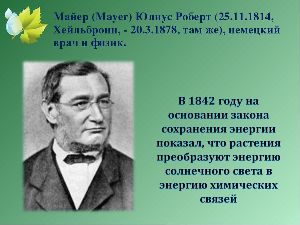 Майер (Mayer) Юлиус Роберт (25.11.1814, Хейльбронн, - 20.3.1878, там же), не...