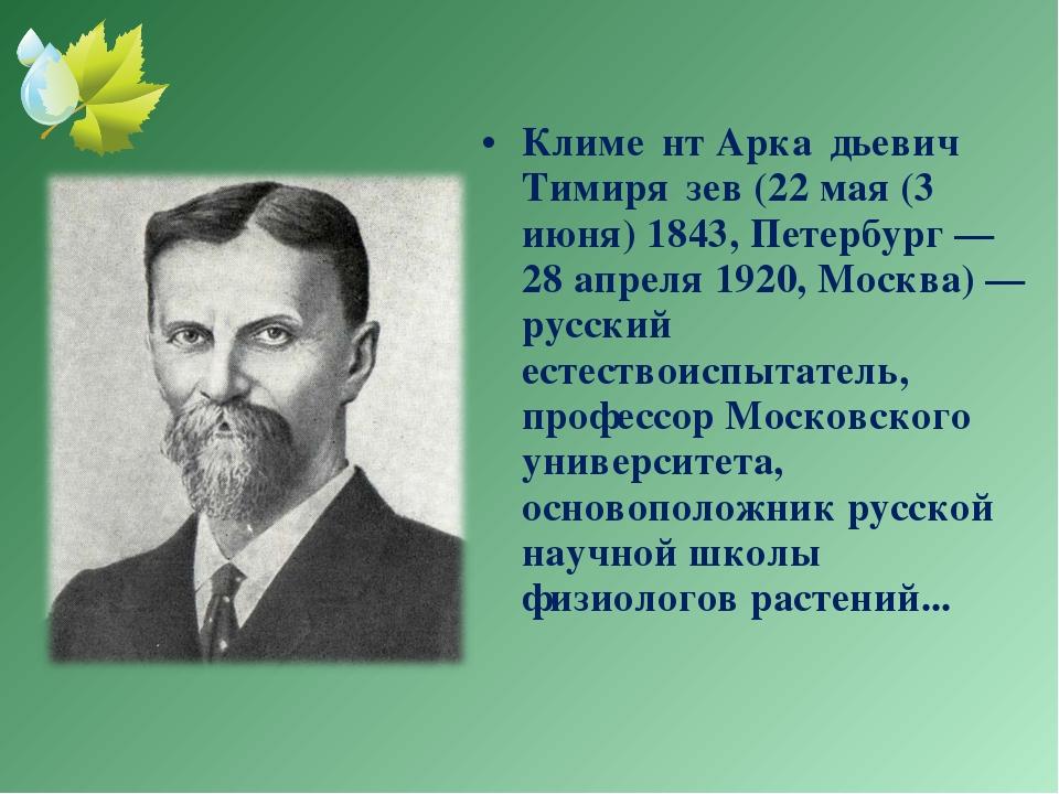 Климе́нт Арка́дьевич Тимиря́зев (22 мая (3 июня) 1843, Петербург — 28 апреля...