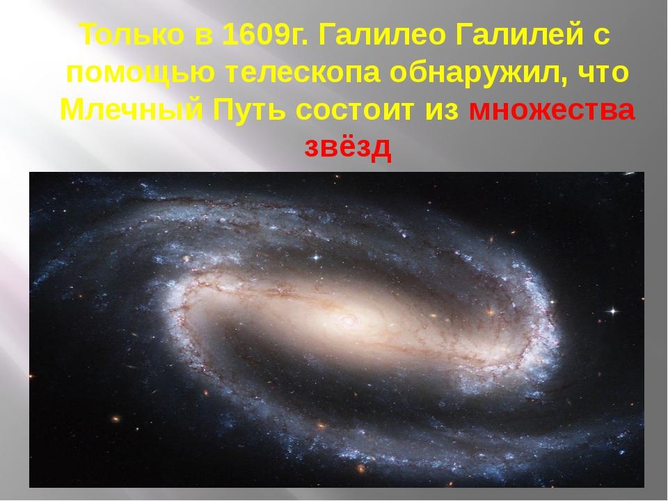 Только в 1609г. Галилео Галилей с помощью телескопа обнаружил, что Млечный П...
